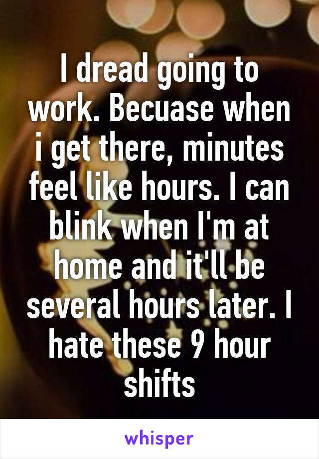 I dread going to work. Becuase when i get there, minutes feel like hours. I can blink when I'm at home and it'll be several hours later. I hate these 9 hour shifts