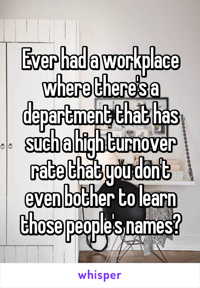 Ever had a workplace where there's a department that has such a high turnover rate that you don't even bother to learn those people's names?