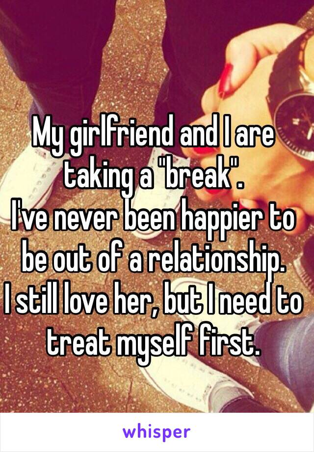 """My girlfriend and I are taking a """"break"""".  I've never been happier to be out of a relationship.  I still love her, but I need to treat myself first."""