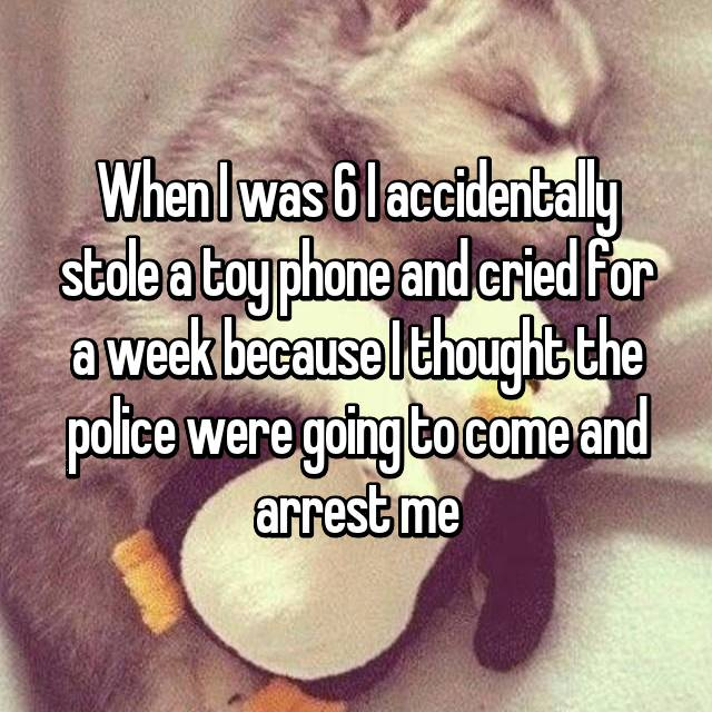 When I was 6 I accidentally stole a toy phone and cried for a week because I thought the police were going to come and arrest me
