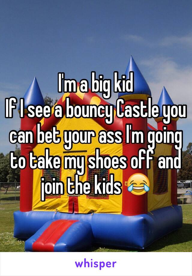 I'm a big kid If I see a bouncy Castle you can bet your ass I'm going to take my shoes off and join the kids 😂