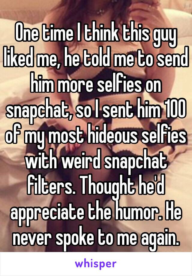 One time I think this guy liked me, he told me to send him more selfies on snapchat, so I sent him 100 of my most hideous selfies with weird snapchat filters. Thought he'd appreciate the humor. He never spoke to me again.