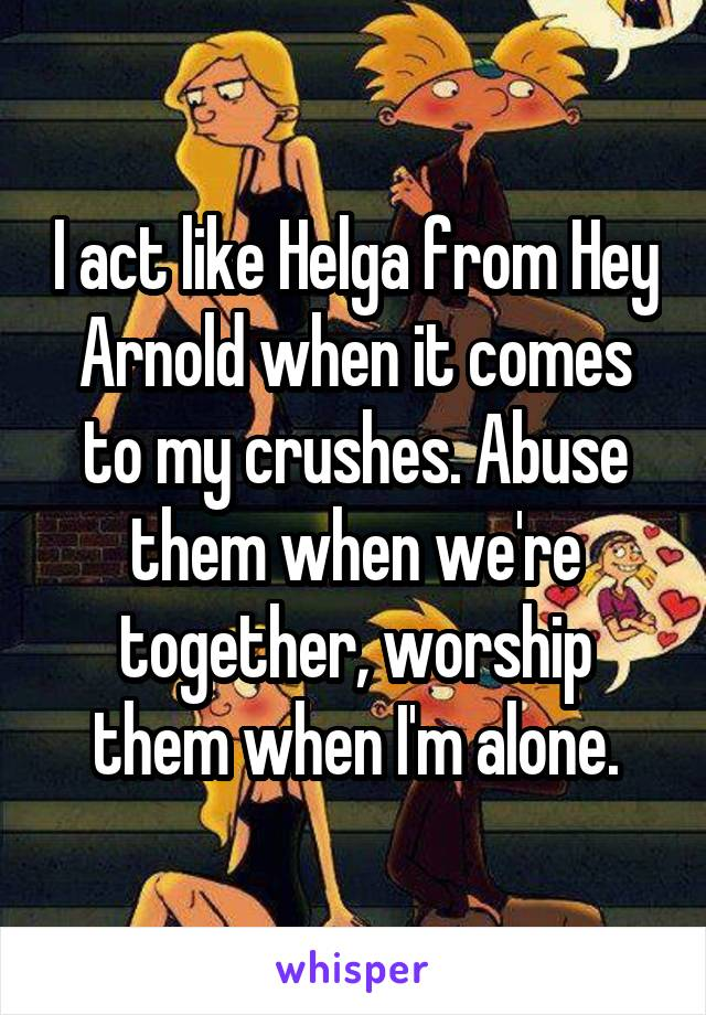 I act like Helga from Hey Arnold when it comes to my crushes. Abuse them when we're together, worship them when I'm alone.