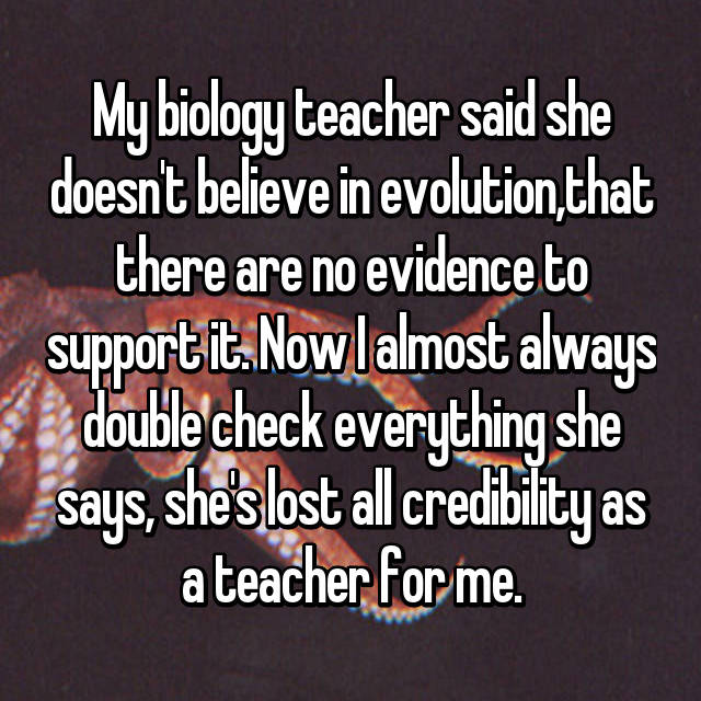 My biology teacher said she doesn't believe in evolution,that there are no evidence to support it. Now I almost always double check everything she says, she's lost all credibility as a teacher for me.
