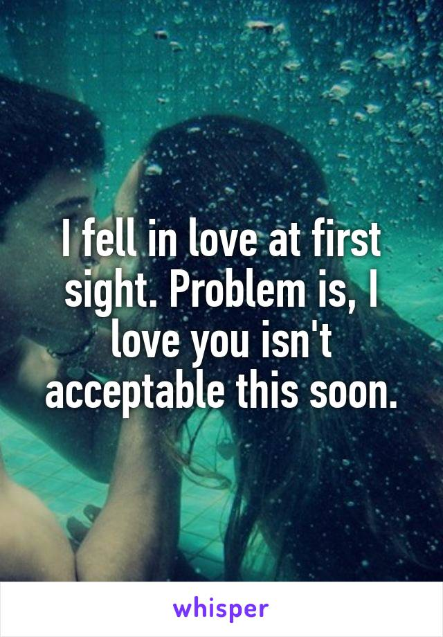 I fell in love at first sight. Problem is, I love you isn't acceptable this soon.