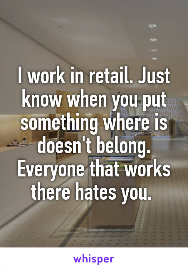 I work in retail. Just know when you put something where is doesn't belong. Everyone that works there hates you.