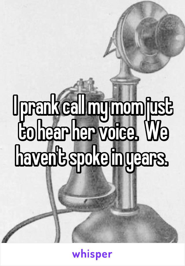 I prank call my mom just to hear her voice.  We haven't spoke in years.