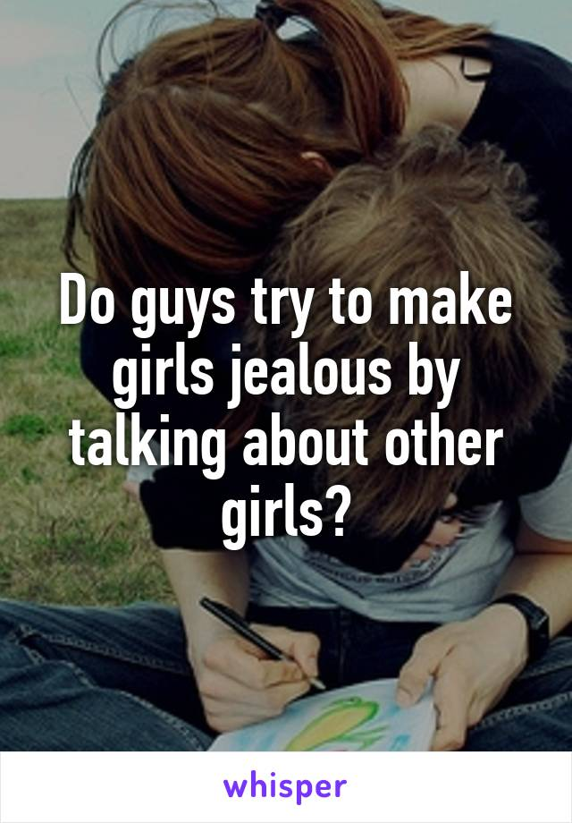 Do girls why guys make jealous to try Sneaky Ways