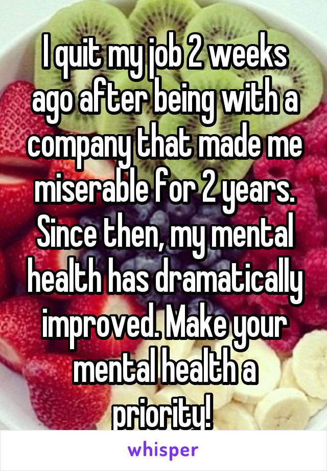 I quit my job 2 weeks ago after being with a company that made me miserable for 2 years. Since then, my mental health has dramatically improved. Make your mental health a priority!