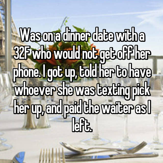 Was on a dinner date with a 32F who would not get off her phone. I got up, told her to have whoever she was texting pick her up, and paid the waiter as I left.