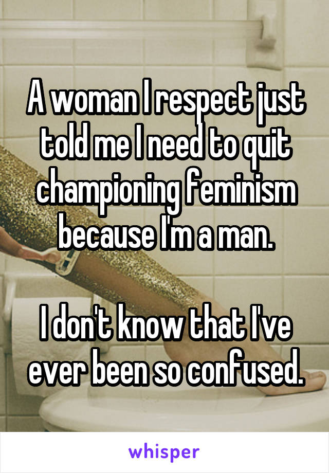 A woman I respect just told me I need to quit championing feminism because I'm a man.  I don't know that I've ever been so confused.