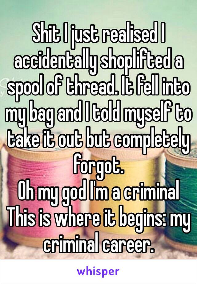 Shit I just realised I accidentally shoplifted a spool of thread. It fell into my bag and I told myself to take it out but completely forgot.  Oh my god I'm a criminal This is where it begins: my criminal career.