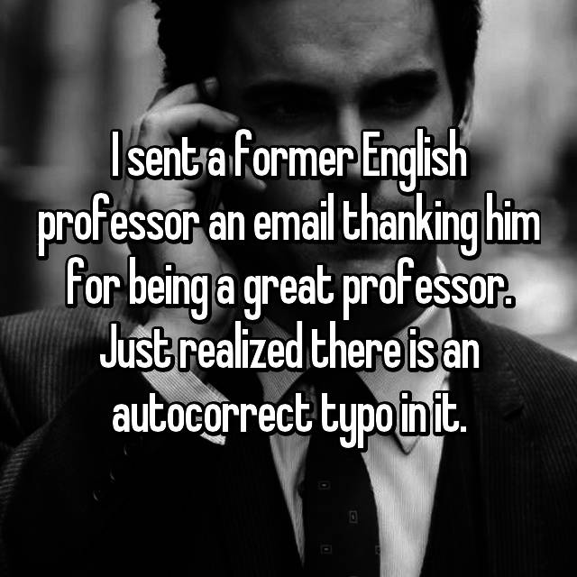 I sent a former English professor an email thanking him for being a great professor. Just realized there is an autocorrect typo in it. 😖