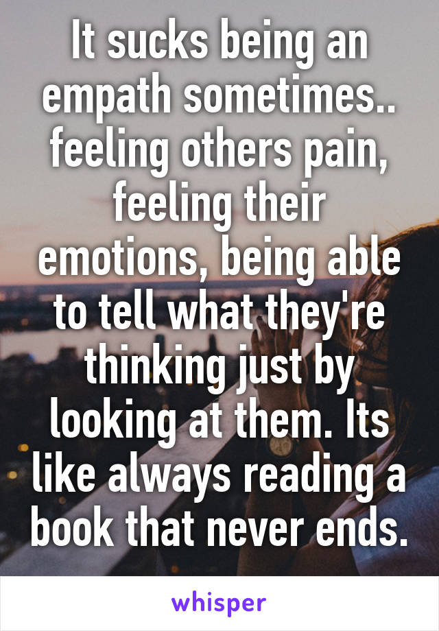 It sucks being an empath sometimes.. feeling others pain, feeling their emotions, being able to tell what they're thinking just by looking at them. Its like always reading a book that never ends.