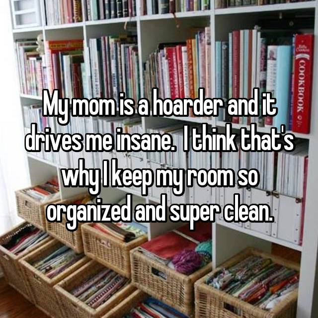 My mom is a hoarder and it drives me insane.  I think that's why I keep my room so organized and super clean.