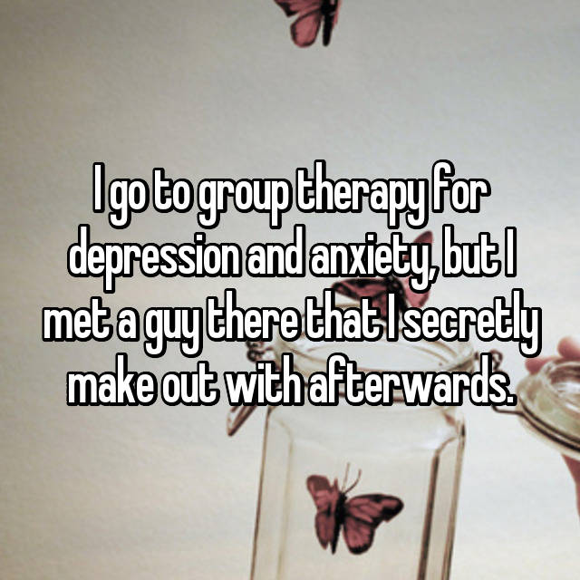 I go to group therapy for depression and anxiety, but I met a guy there that I secretly make out with afterwards.