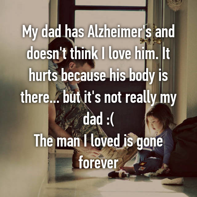 My dad has Alzheimer's and doesn't think I love him. It hurts because his body is there... but it's not really my dad :( The man I loved is gone forever
