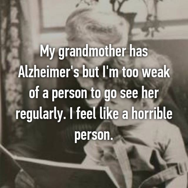 My grandmother has Alzheimer's but I'm too weak of a person to go see her regularly. I feel like a horrible person.