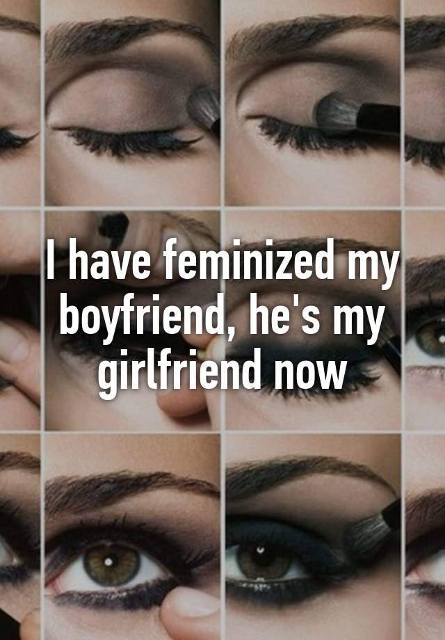 I have feminized my boyfriend, hes my girlfriend now