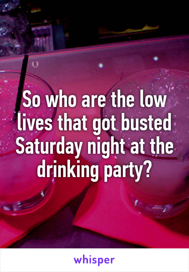 So who are the low lives that got busted Saturday night at the drinking party?
