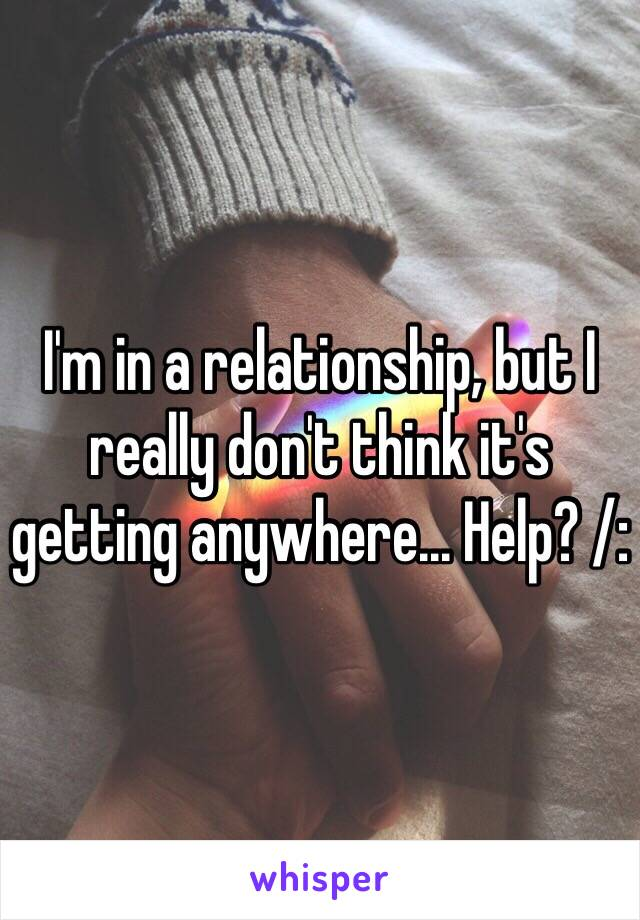 I'm in a relationship, but I really don't think it's getting anywhere... Help? /:
