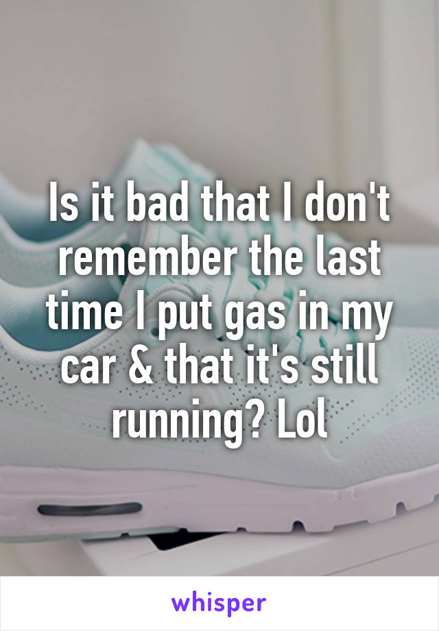 Is it bad that I don't remember the last time I put gas in my car & that it's still running? Lol