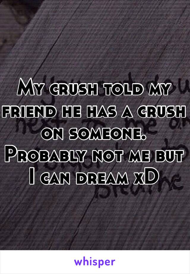 My crush told my friend he has a crush on someone. Probably not me but I can dream xD