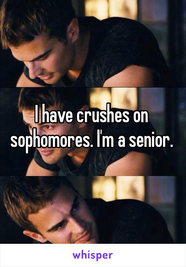 I have crushes on sophomores. I'm a senior.
