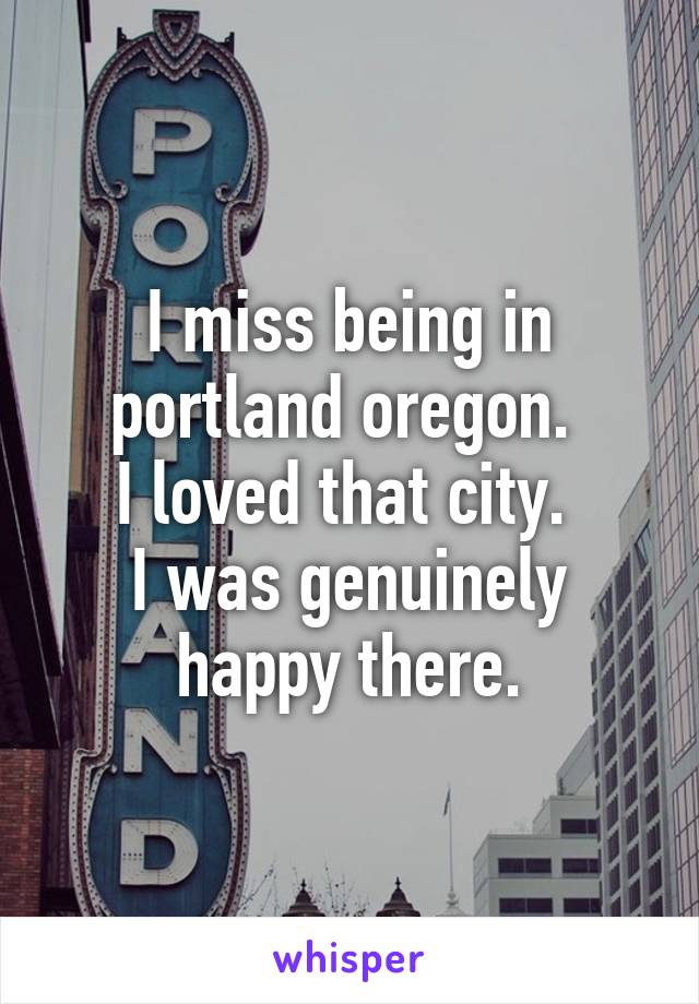 I miss being in portland oregon.  I loved that city.  I was genuinely happy there.