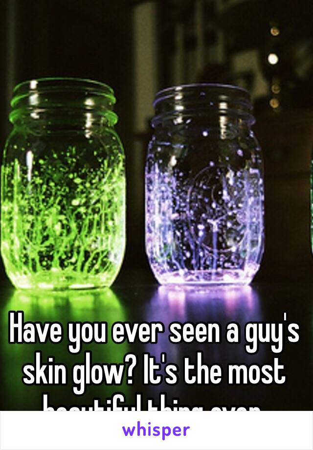 Have you ever seen a guy's skin glow? It's the most beautiful thing ever.