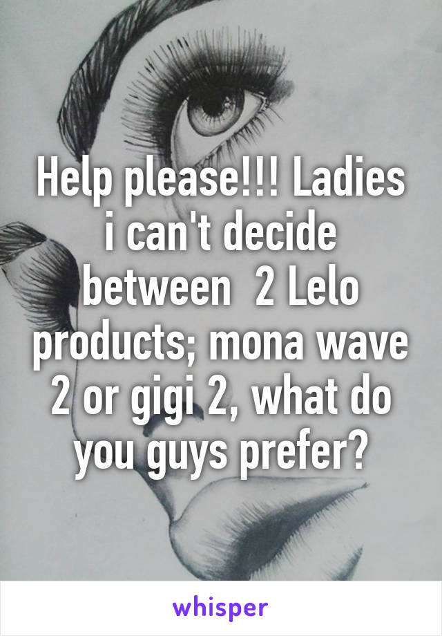 Help please!!! Ladies i can't decide between  2 Lelo products; mona wave 2 or gigi 2, what do you guys prefer?