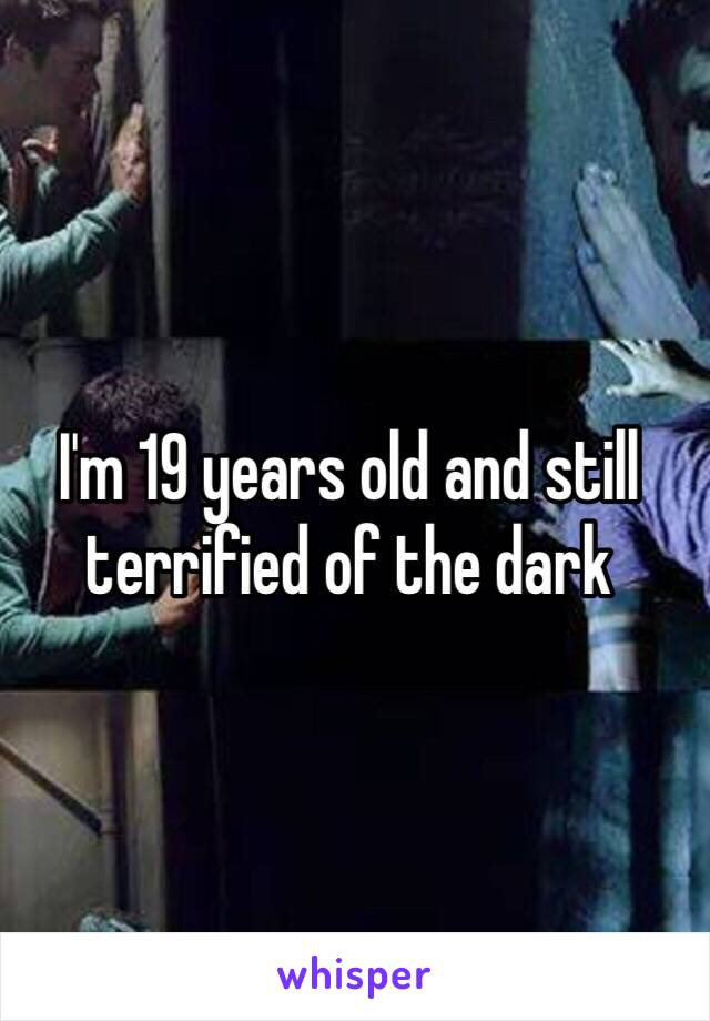 I'm 19 years old and still terrified of the dark
