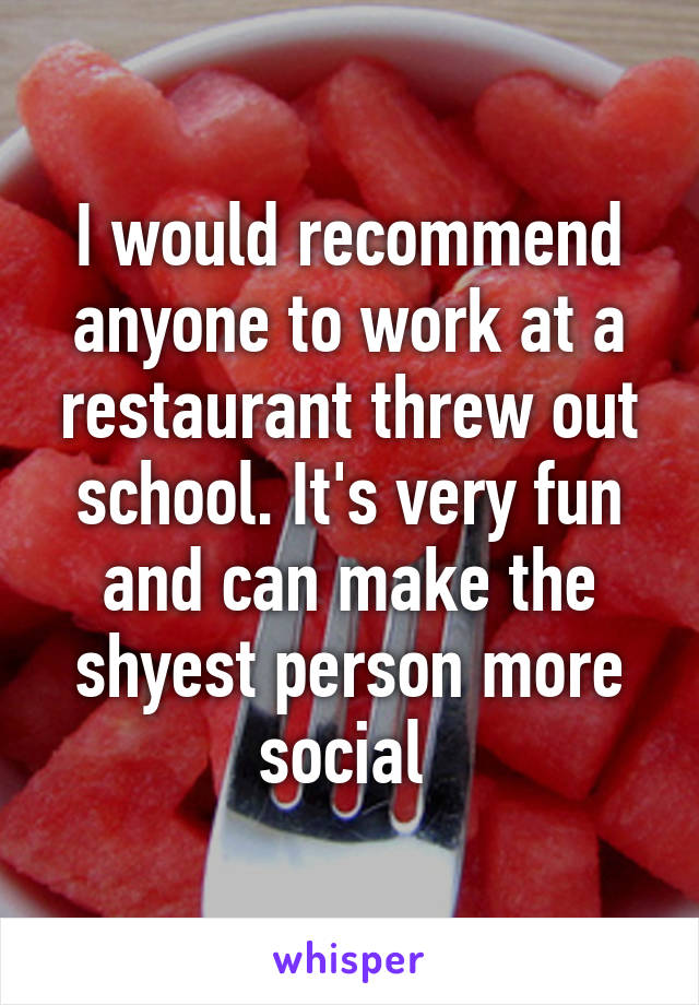 I would recommend anyone to work at a restaurant threw out school. It's very fun and can make the shyest person more social