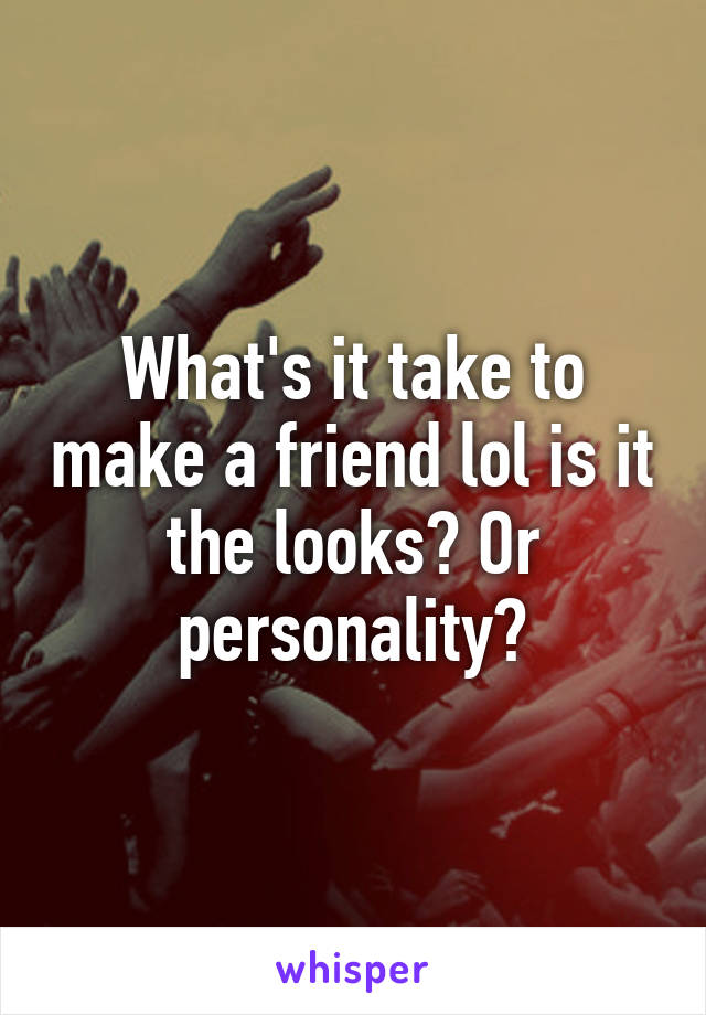 What's it take to make a friend lol is it the looks? Or personality?