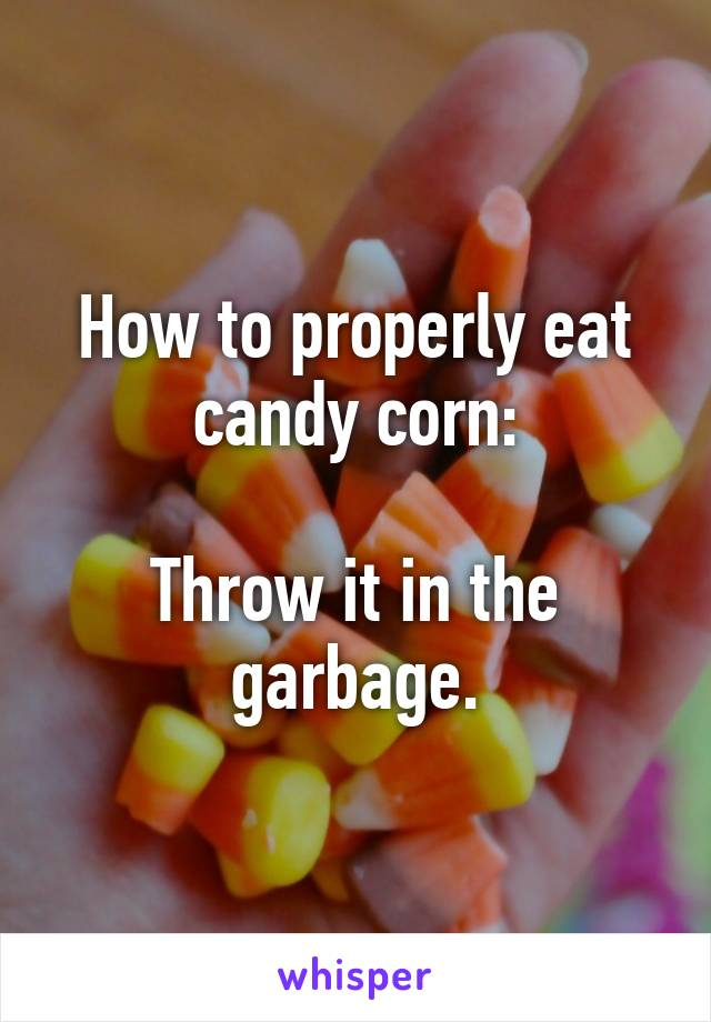 How To Properly Eat Candy Corn Throw It In The Garbage