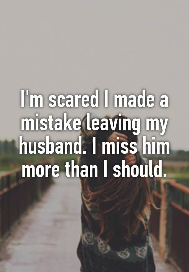 I'm scared I made a mistake leaving my husband  I miss him