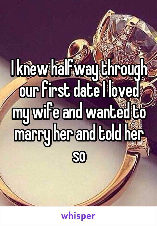 I knew halfway through our first date I loved my wife and wanted to marry her and told her so