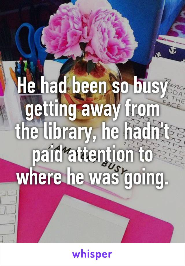 He had been so busy getting away from the library, he hadn't paid attention to where he was going.
