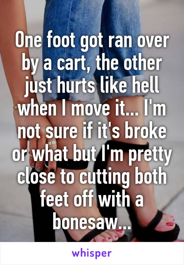 One foot got ran over by a cart, the other just hurts like hell when I move it... I'm not sure if it's broke or what but I'm pretty close to cutting both feet off with a bonesaw...