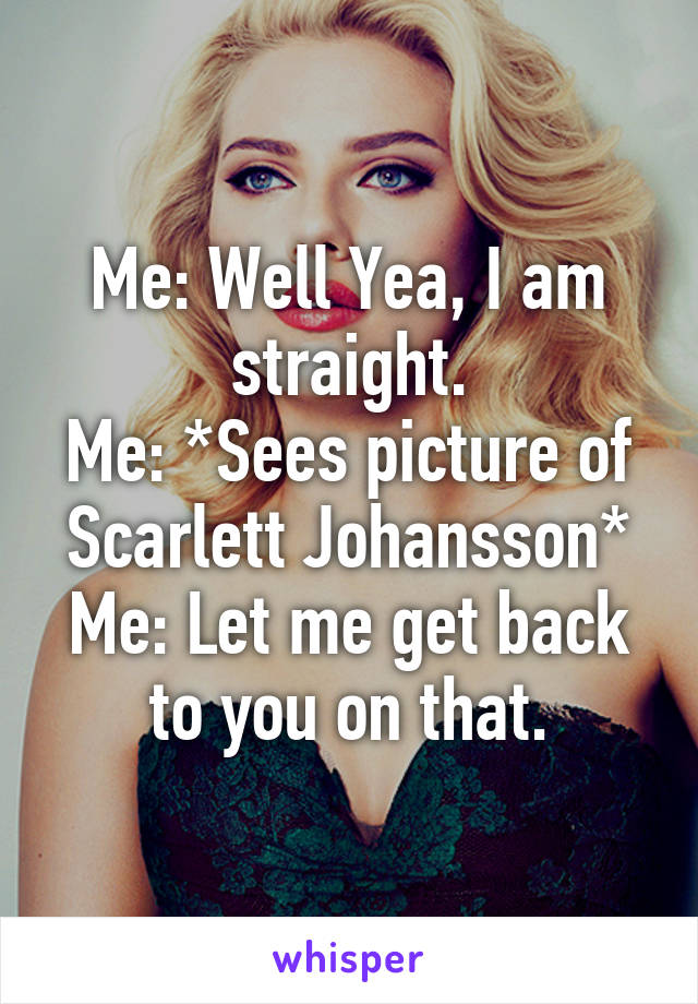 Me: Well Yea, I am straight. Me: *Sees picture of Scarlett Johansson* Me: Let me get back to you on that.