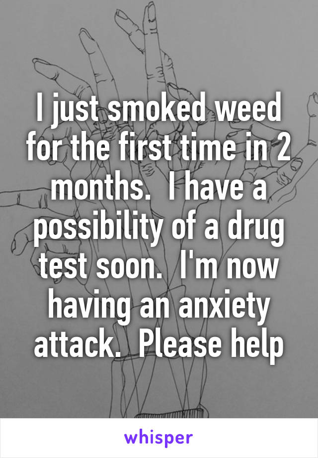 I just smoked weed for the first time in 2 months.  I have a possibility of a drug test soon.  I'm now having an anxiety attack.  Please help