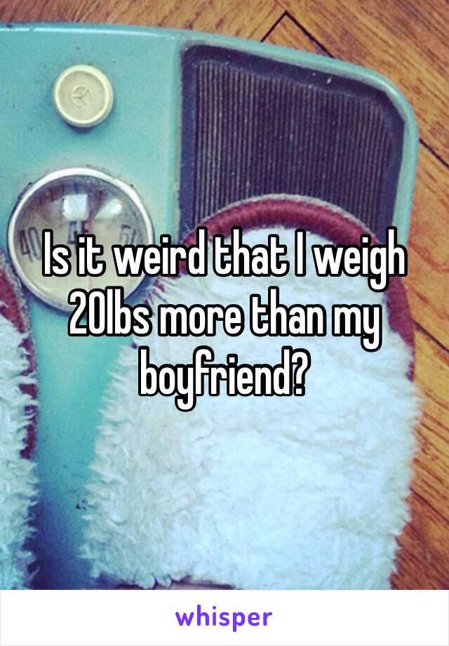 Is it weird that I weigh 20lbs more than my boyfriend?
