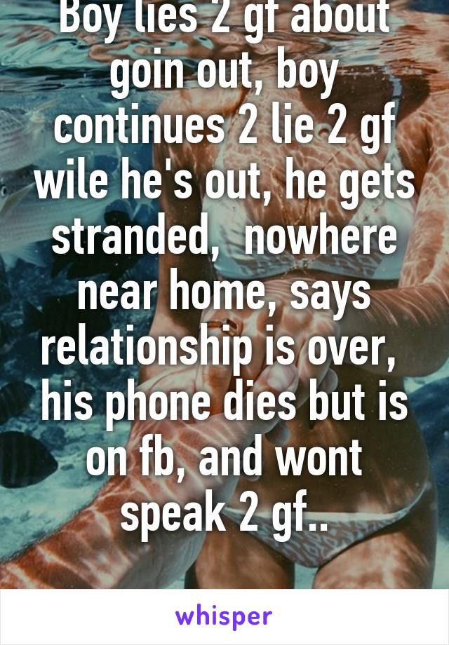 Boy lies 2 gf about goin out, boy continues 2 lie 2 gf wile he's out, he gets stranded,  nowhere near home, says relationship is over,  his phone dies but is on fb, and wont speak 2 gf..  Opinions?