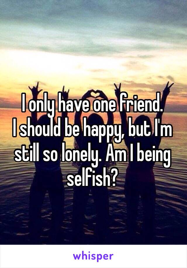 I only have one friend. I should be happy, but I'm still so lonely. Am I being selfish?