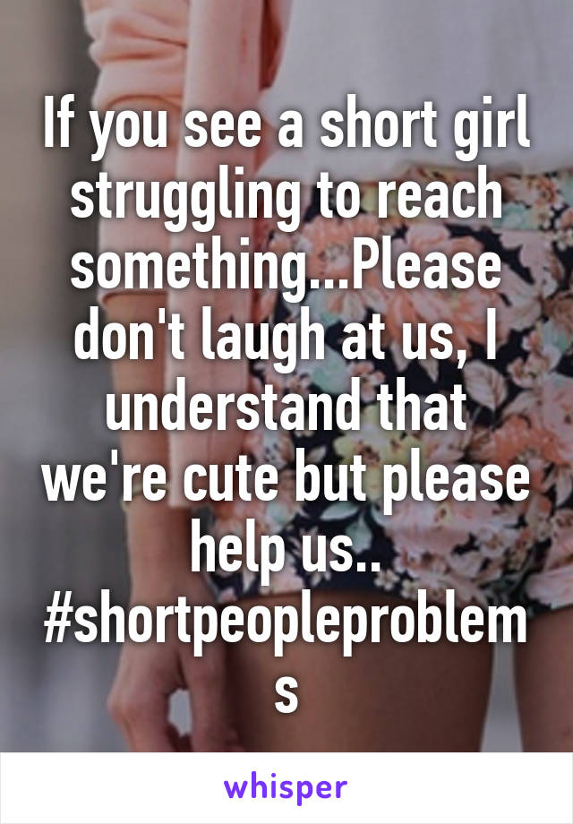 If you see a short girl struggling to reach something...Please don't laugh at us, I understand that we're cute but please help us.. #shortpeopleproblems