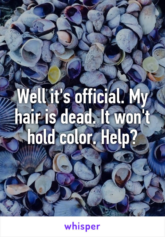 Well it's official. My hair is dead. It won't hold color. Help?