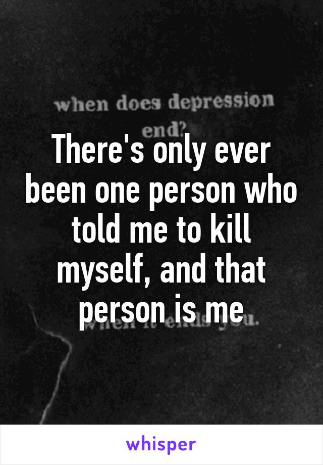 There's only ever been one person who told me to kill myself, and that person is me
