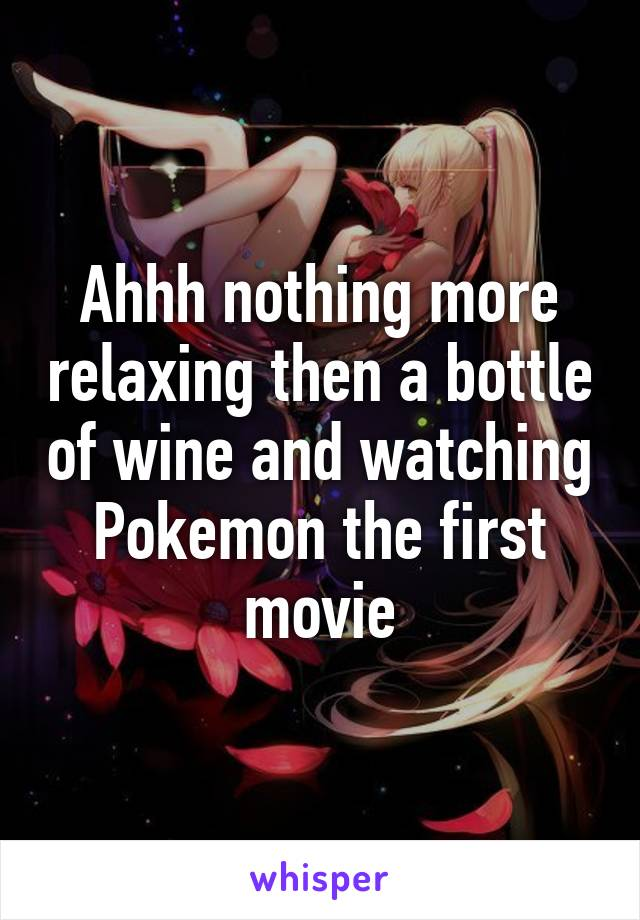 Ahhh nothing more relaxing then a bottle of wine and watching Pokemon the first movie