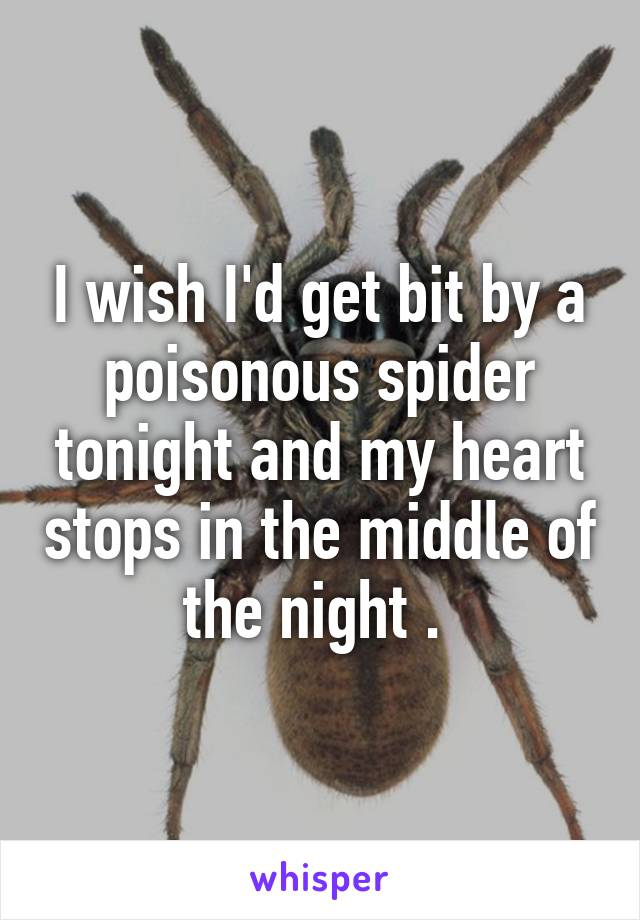 I wish I'd get bit by a poisonous spider tonight and my heart stops in the middle of the night .