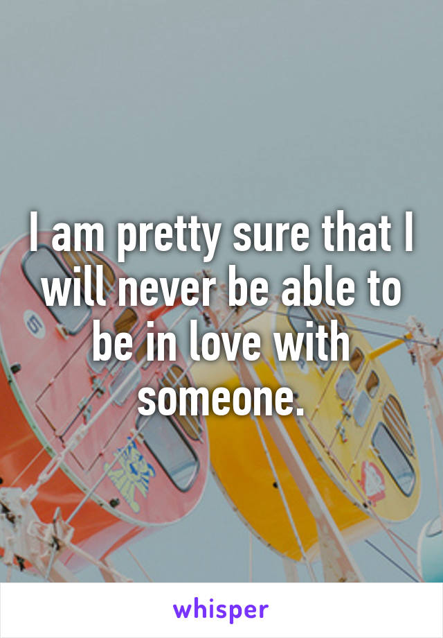 I am pretty sure that I will never be able to be in love with someone.